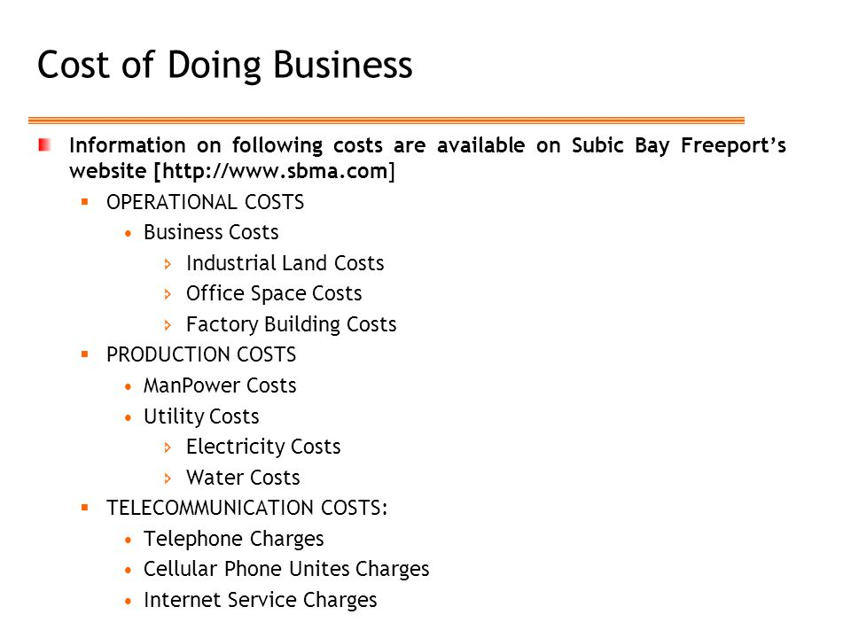 Cost of Doing Business Information on following costs are available on Subic Bay Freeport's website [http://www.sbma.com]  OPERATIONAL COSTS Business Costs  Industrial Land Costs  Office Space Costs  Factory Building Costs  PRODUCTION COSTS ManPower Costs Utility Costs  Electricity Costs  Water Costs  TELECOMMUNICATION COSTS: Telephone Charges Cellular Phone Unites Charges Internet Service Charges