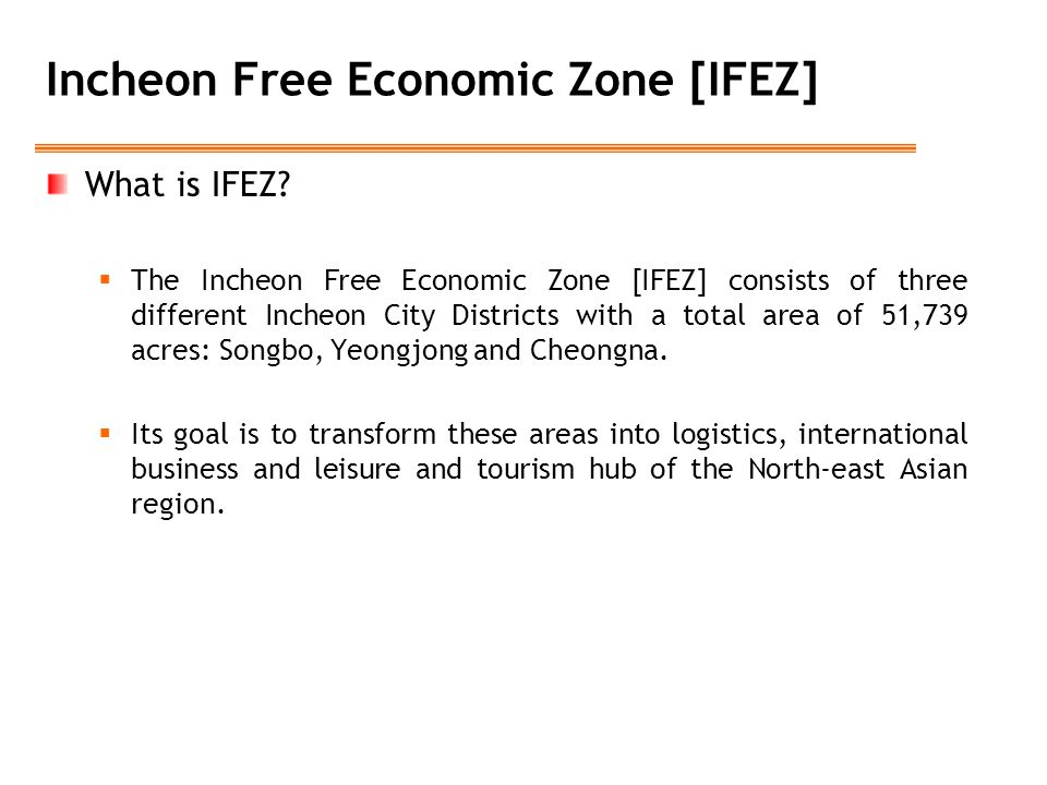 Incheon Free Economic Zone [IFEZ] What is IFEZ?  The Incheon Free Economic Zone [IFEZ] consists of three different Incheon City Districts with a tota