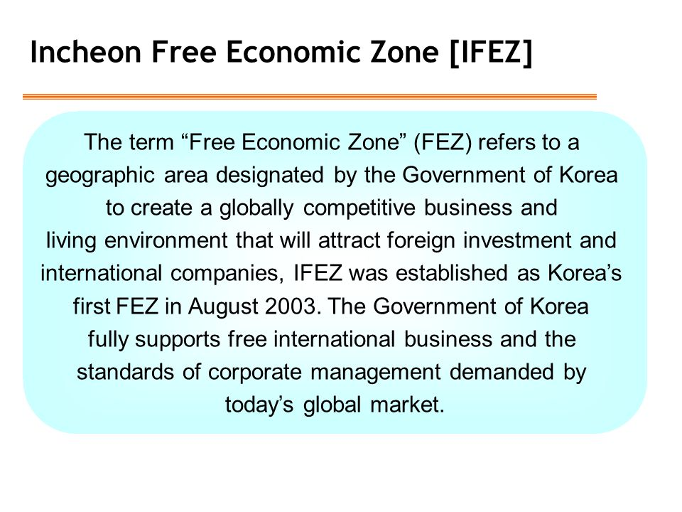 Incheon Free Economic Zone [IFEZ] The term Free Economic Zone (FEZ) refers to a geographic area designated by the Government of Korea to create a globally competitive business and living environment that will attract foreign investment and international companies, IFEZ was established as Korea's first FEZ in August 2003.