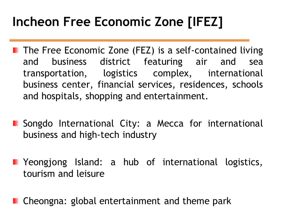 Incheon Free Economic Zone [IFEZ] The Free Economic Zone (FEZ) is a self-contained living and business district featuring air and sea transportation,