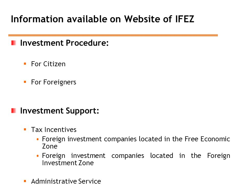 Information available on Website of IFEZ Investment Procedure:  For Citizen  For Foreigners Investment Support:  Tax Incentives Foreign investment companies located in the Free Economic Zone Foreign investment companies located in the Foreign Investment Zone  Administrative Service