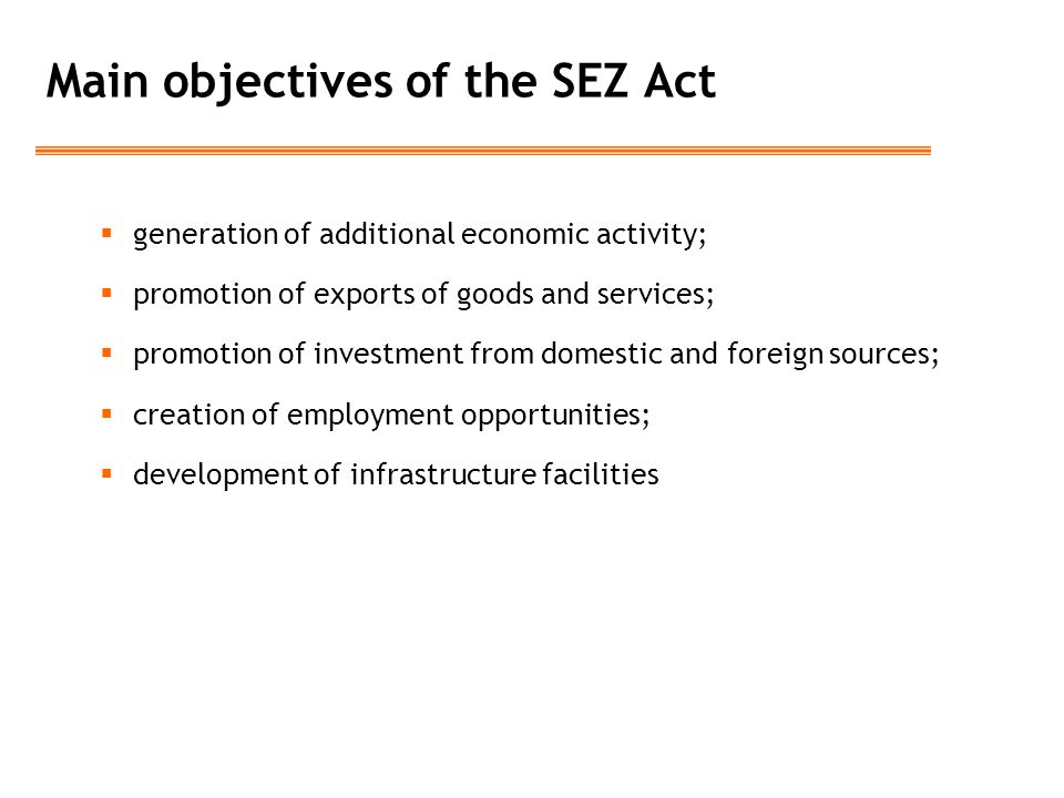 Main objectives of the SEZ Act  generation of additional economic activity;  promotion of exports of goods and services;  promotion of investment from domestic and foreign sources;  creation of employment opportunities;  development of infrastructure facilities