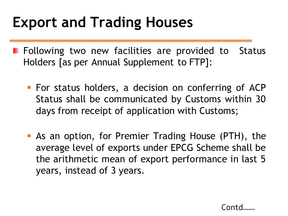 Export and Trading Houses Following two new facilities are provided to Status Holders [as per Annual Supplement to FTP]:  For status holders, a decision on conferring of ACP Status shall be communicated by Customs within 30 days from receipt of application with Customs;  As an option, for Premier Trading House (PTH), the average level of exports under EPCG Scheme shall be the arithmetic mean of export performance in last 5 years, instead of 3 years.