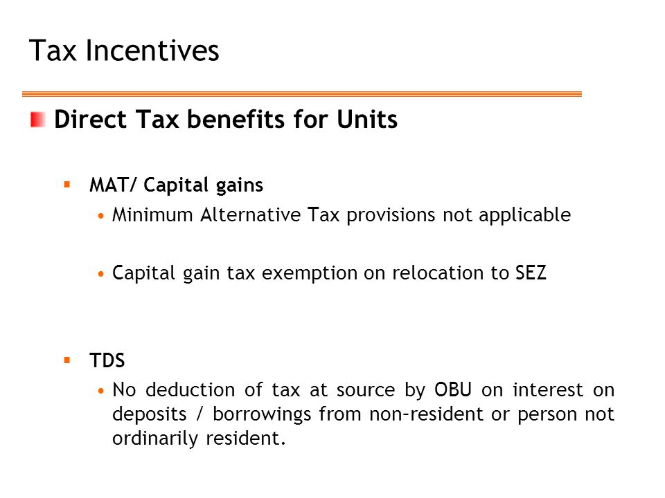 Tax Incentives Direct Tax benefits for Units  MAT/ Capital gains Minimum Alternative Tax provisions not applicable Capital gain tax exemption on relocation to SEZ  TDS No deduction of tax at source by OBU on interest on deposits / borrowings from non–resident or person not ordinarily resident.