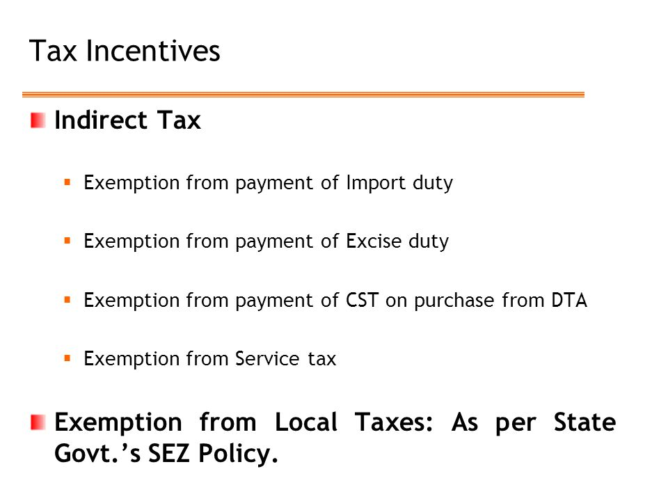 Tax Incentives Indirect Tax  Exemption from payment of Import duty  Exemption from payment of Excise duty  Exemption from payment of CST on purchase from DTA  Exemption from Service tax Exemption from Local Taxes: As per State Govt.'s SEZ Policy.