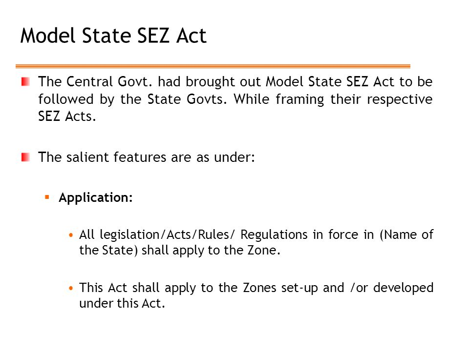 Model State SEZ Act The Central Govt. had brought out Model State SEZ Act to be followed by the State Govts. While framing their respective SEZ Acts.