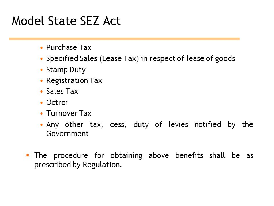 Model State SEZ Act Purchase Tax Specified Sales (Lease Tax) in respect of lease of goods Stamp Duty Registration Tax Sales Tax Octroi Turnover Tax Any other tax, cess, duty of levies notified by the Government  The procedure for obtaining above benefits shall be as prescribed by Regulation.