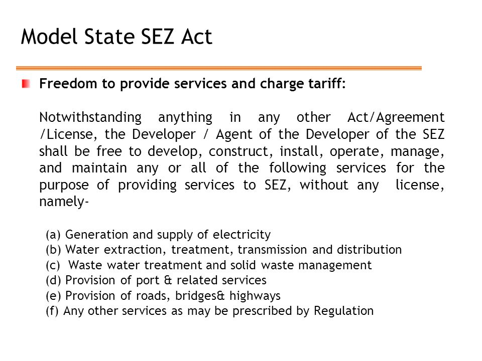 Model State SEZ Act Freedom to provide services and charge tariff: Notwithstanding anything in any other Act/Agreement /License, the Developer / Agent of the Developer of the SEZ shall be free to develop, construct, install, operate, manage, and maintain any or all of the following services for the purpose of providing services to SEZ, without any license, namely- (a) Generation and supply of electricity (b) Water extraction, treatment, transmission and distribution (c) Waste water treatment and solid waste management (d) Provision of port & related services (e) Provision of roads, bridges& highways (f) Any other services as may be prescribed by Regulation