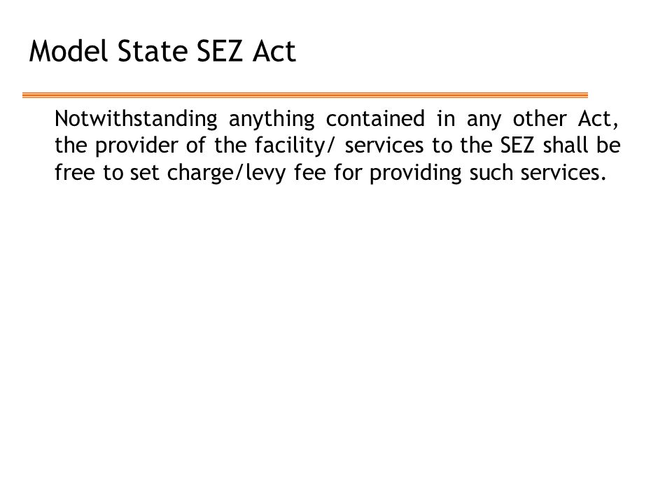 Model State SEZ Act Notwithstanding anything contained in any other Act, the provider of the facility/ services to the SEZ shall be free to set charge