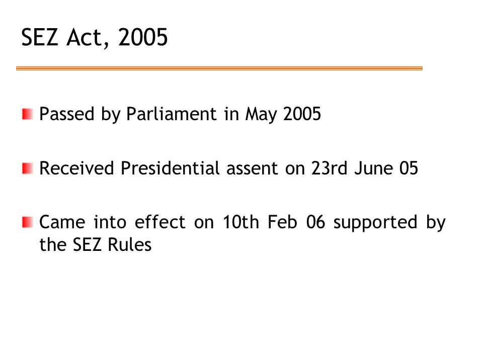 SEZ Act, 2005 Passed by Parliament in May 2005 Received Presidential assent on 23rd June 05 Came into effect on 10th Feb 06 supported by the SEZ Rules