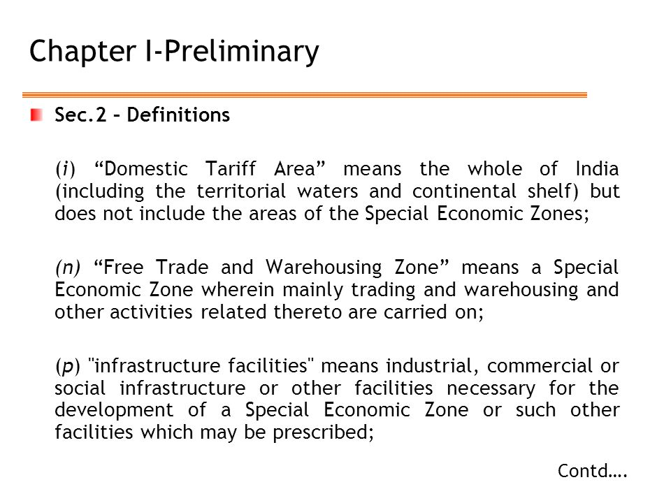 Chapter I-Preliminary Sec.2 – Definitions (i) Domestic Tariff Area means the whole of India (including the territorial waters and continental shelf) but does not include the areas of the Special Economic Zones; (n) Free Trade and Warehousing Zone means a Special Economic Zone wherein mainly trading and warehousing and other activities related thereto are carried on; (p) infrastructure facilities means industrial, commercial or social infrastructure or other facilities necessary for the development of a Special Economic Zone or such other facilities which may be prescribed; Contd….