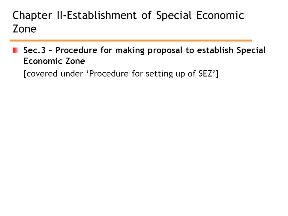 Chapter II-Establishment of Special Economic Zone Sec.3 – Procedure for making proposal to establish Special Economic Zone [covered under 'Procedure for setting up of SEZ']