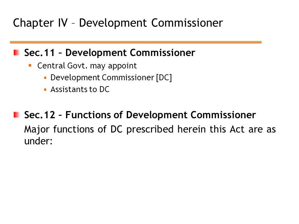 Chapter IV – Development Commissioner Sec.11 – Development Commissioner  Central Govt. may appoint Development Commissioner [DC] Assistants to DC Sec