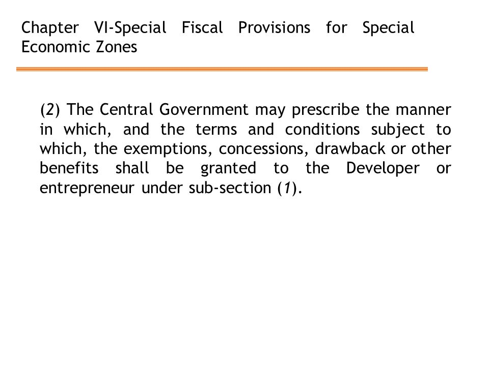 Chapter VI-Special Fiscal Provisions for Special Economic Zones (2) The Central Government may prescribe the manner in which, and the terms and conditions subject to which, the exemptions, concessions, drawback or other benefits shall be granted to the Developer or entrepreneur under sub-section (1).