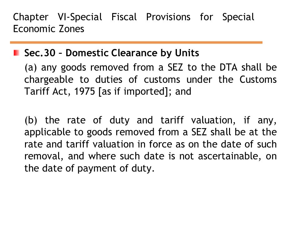 Chapter VI-Special Fiscal Provisions for Special Economic Zones Sec.30 – Domestic Clearance by Units (a) any goods removed from a SEZ to the DTA shall be chargeable to duties of customs under the Customs Tariff Act, 1975 [as if imported]; and (b) the rate of duty and tariff valuation, if any, applicable to goods removed from a SEZ shall be at the rate and tariff valuation in force as on the date of such removal, and where such date is not ascertainable, on the date of payment of duty.