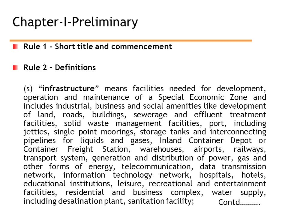 Chapter-I-Preliminary Rule 1 - Short title and commencement Rule 2 – Definitions (s) infrastructure means facilities needed for development, operation and maintenance of a Special Economic Zone and includes industrial, business and social amenities like development of land, roads, buildings, sewerage and effluent treatment facilities, solid waste management facilities, port, including jetties, single point moorings, storage tanks and interconnecting pipelines for liquids and gases, Inland Container Depot or Container Freight Station, warehouses, airports, railways, transport system, generation and distribution of power, gas and other forms of energy, telecommunication, data transmission network, information technology network, hospitals, hotels, educational institutions, leisure, recreational and entertainment facilities, residential and business complex, water supply, including desalination plant, sanitation facility; Contd……….