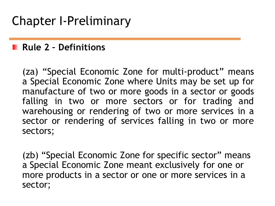 Chapter I-Preliminary Rule 2 – Definitions (za) Special Economic Zone for multi-product means a Special Economic Zone where Units may be set up for manufacture of two or more goods in a sector or goods falling in two or more sectors or for trading and warehousing or rendering of two or more services in a sector or rendering of services falling in two or more sectors; (zb) Special Economic Zone for specific sector means a Special Economic Zone meant exclusively for one or more products in a sector or one or more services in a sector;