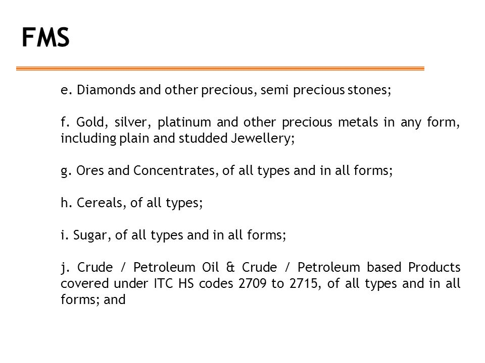 FMS e. Diamonds and other precious, semi precious stones; f. Gold, silver, platinum and other precious metals in any form, including plain and studded