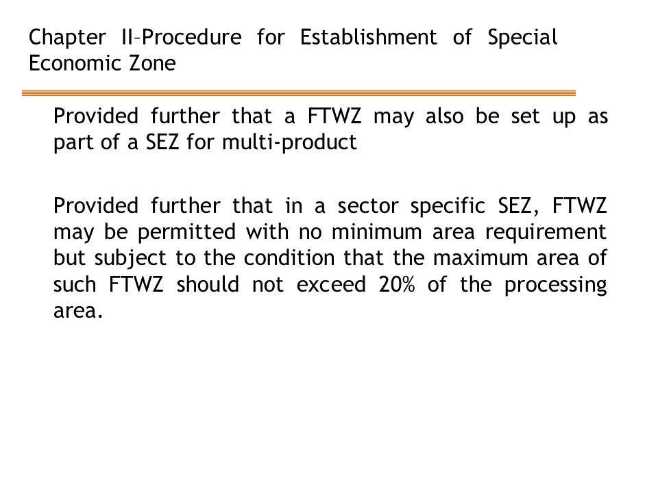 Chapter II–Procedure for Establishment of Special Economic Zone Provided further that a FTWZ may also be set up as part of a SEZ for multi-product Provided further that in a sector specific SEZ, FTWZ may be permitted with no minimum area requirement but subject to the condition that the maximum area of such FTWZ should not exceed 20% of the processing area.