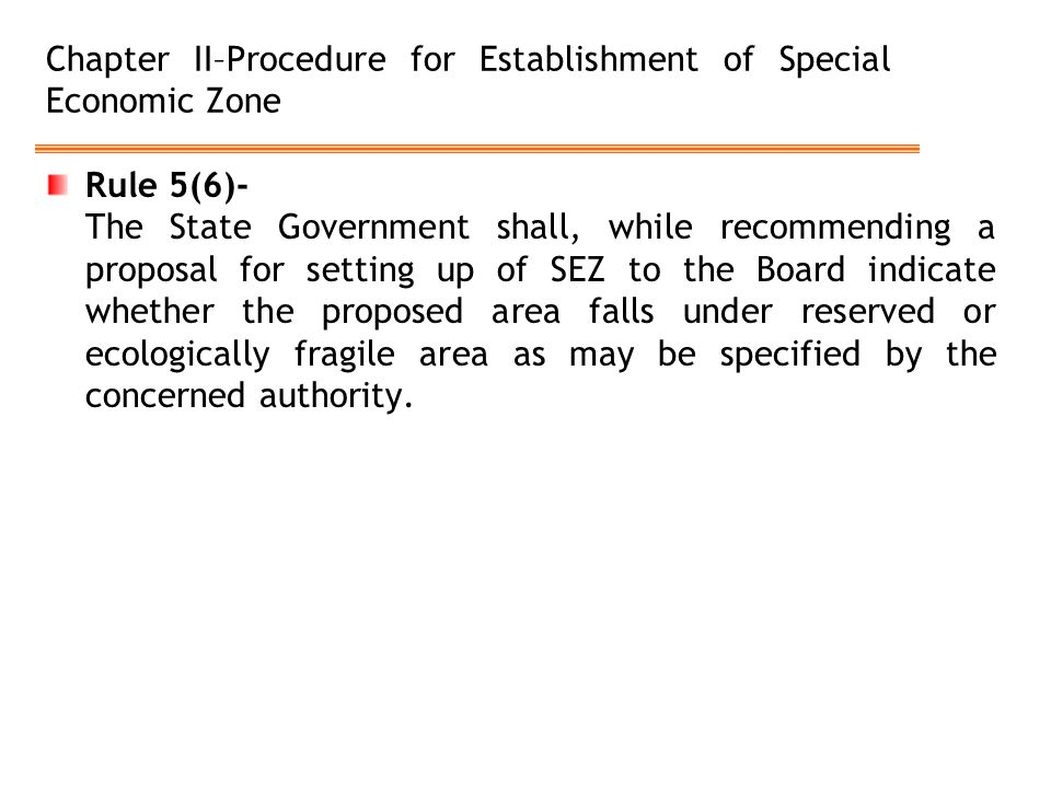 Chapter II–Procedure for Establishment of Special Economic Zone Rule 5(6)- The State Government shall, while recommending a proposal for setting up of SEZ to the Board indicate whether the proposed area falls under reserved or ecologically fragile area as may be specified by the concerned authority.