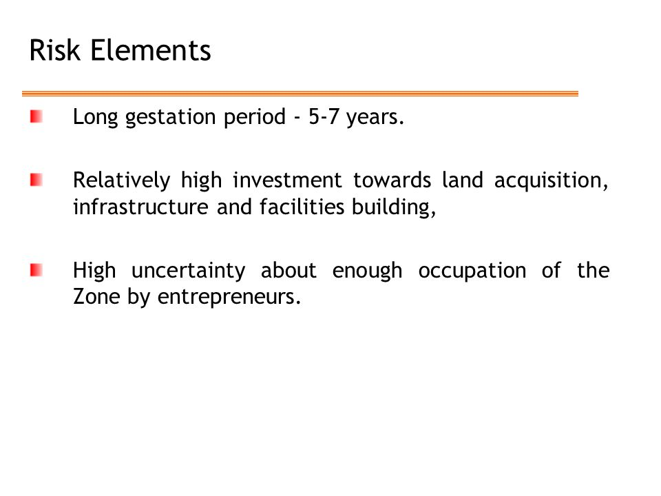 Risk Elements Long gestation period - 5-7 years. Relatively high investment towards land acquisition, infrastructure and facilities building, High unc