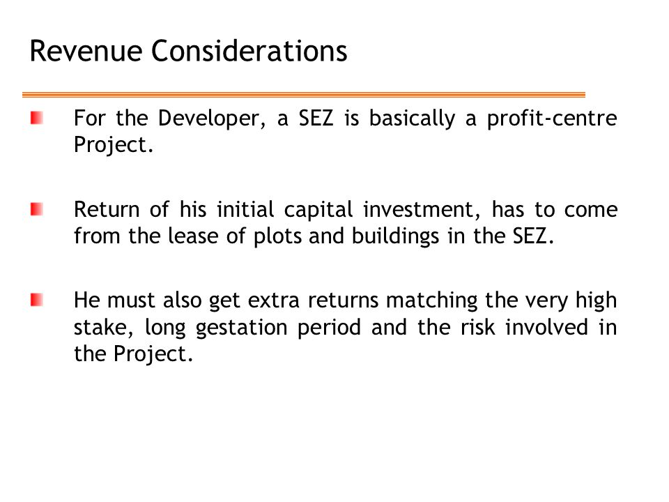 Revenue Considerations For the Developer, a SEZ is basically a profit-centre Project. Return of his initial capital investment, has to come from the l