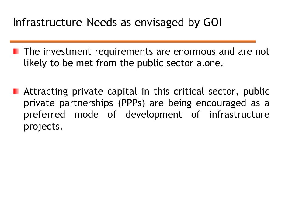 Infrastructure Needs as envisaged by GOI The investment requirements are enormous and are not likely to be met from the public sector alone. Attractin