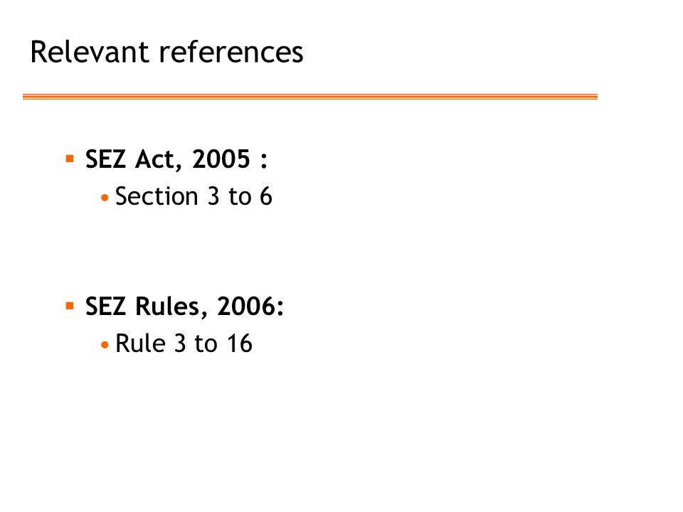 Relevant references  SEZ Act, 2005 : Section 3 to 6  SEZ Rules, 2006: Rule 3 to 16