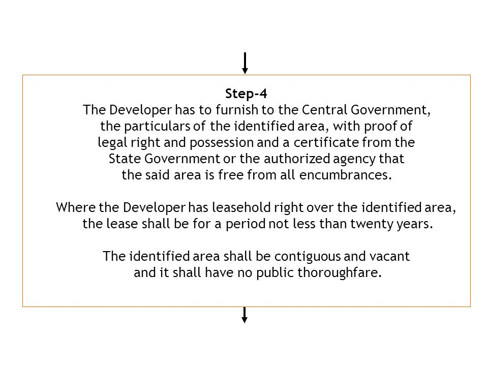 Step-4 The Developer has to furnish to the Central Government, the particulars of the identified area, with proof of legal right and possession and a certificate from the State Government or the authorized agency that the said area is free from all encumbrances.
