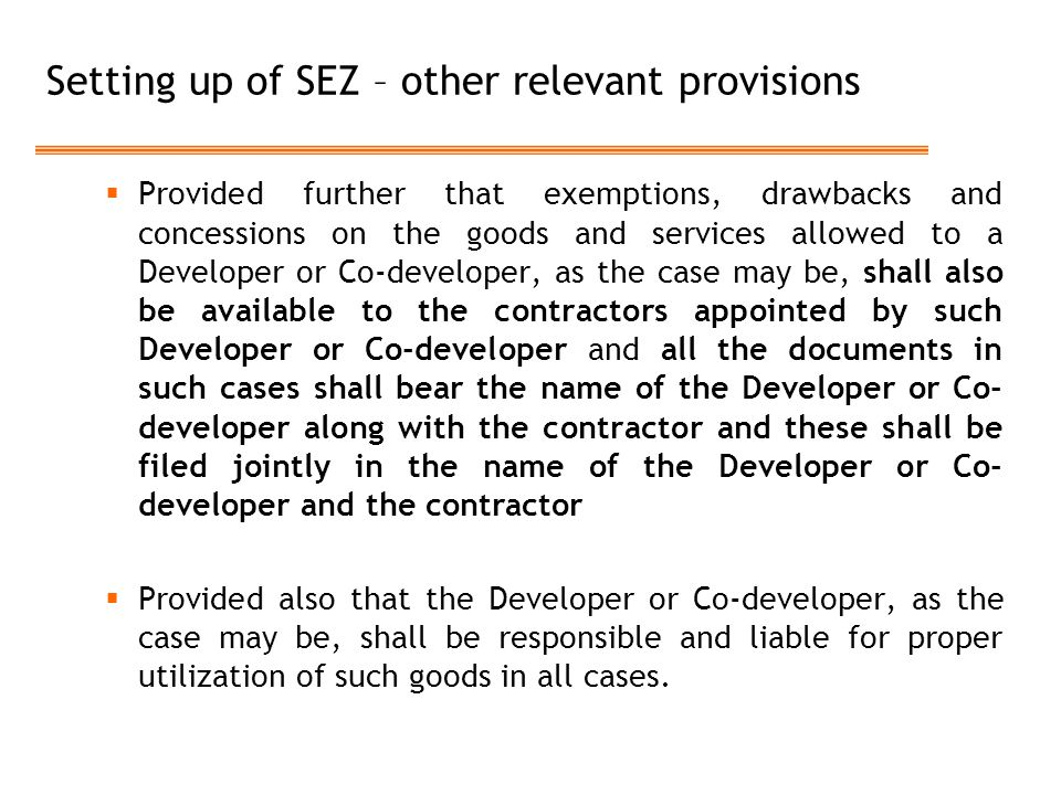 Setting up of SEZ – other relevant provisions  Provided further that exemptions, drawbacks and concessions on the goods and services allowed to a Developer or Co-developer, as the case may be, shall also be available to the contractors appointed by such Developer or Co-developer and all the documents in such cases shall bear the name of the Developer or Co- developer along with the contractor and these shall be filed jointly in the name of the Developer or Co- developer and the contractor  Provided also that the Developer or Co-developer, as the case may be, shall be responsible and liable for proper utilization of such goods in all cases.