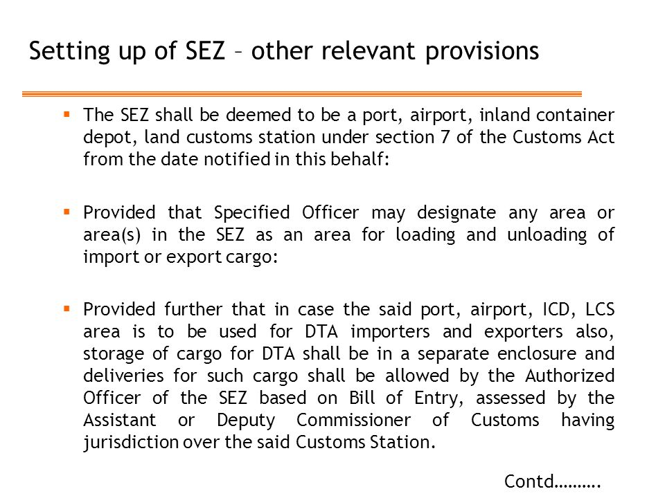 Setting up of SEZ – other relevant provisions  The SEZ shall be deemed to be a port, airport, inland container depot, land customs station under section 7 of the Customs Act from the date notified in this behalf:  Provided that Specified Officer may designate any area or area(s) in the SEZ as an area for loading and unloading of import or export cargo:  Provided further that in case the said port, airport, ICD, LCS area is to be used for DTA importers and exporters also, storage of cargo for DTA shall be in a separate enclosure and deliveries for such cargo shall be allowed by the Authorized Officer of the SEZ based on Bill of Entry, assessed by the Assistant or Deputy Commissioner of Customs having jurisdiction over the said Customs Station.