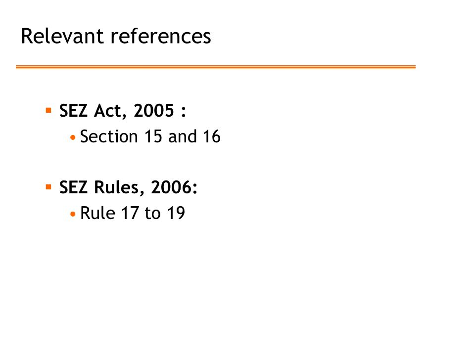Relevant references  SEZ Act, 2005 : Section 15 and 16  SEZ Rules, 2006: Rule 17 to 19