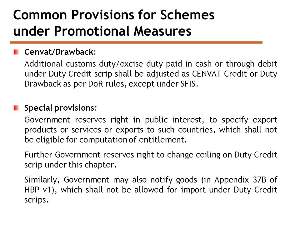 Common Provisions for Schemes under Promotional Measures Cenvat/Drawback: Additional customs duty/excise duty paid in cash or through debit under Duty Credit scrip shall be adjusted as CENVAT Credit or Duty Drawback as per DoR rules, except under SFIS.