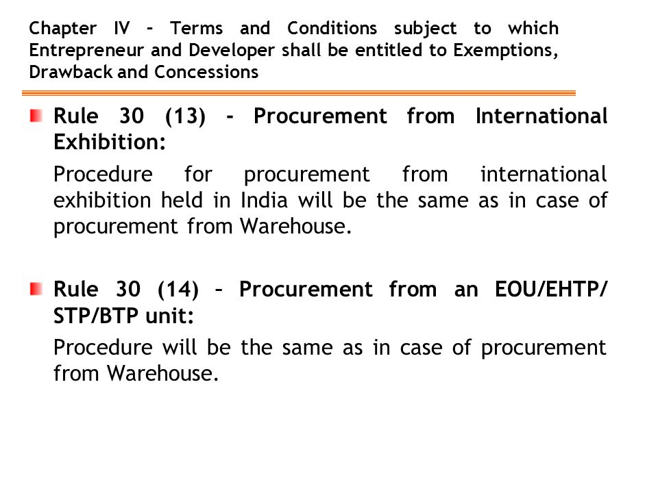 Chapter IV – Terms and Conditions subject to which Entrepreneur and Developer shall be entitled to Exemptions, Drawback and Concessions Rule 30 (13) - Procurement from International Exhibition: Procedure for procurement from international exhibition held in India will be the same as in case of procurement from Warehouse.