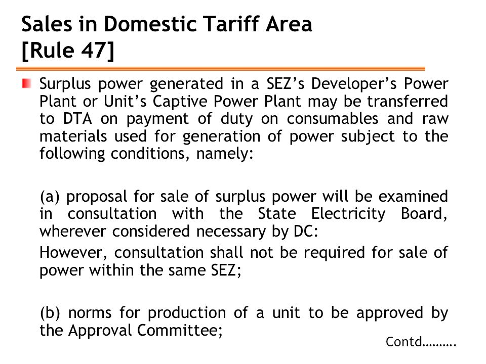 Sales in Domestic Tariff Area [Rule 47] Surplus power generated in a SEZ's Developer's Power Plant or Unit's Captive Power Plant may be transferred to DTA on payment of duty on consumables and raw materials used for generation of power subject to the following conditions, namely: (a) proposal for sale of surplus power will be examined in consultation with the State Electricity Board, wherever considered necessary by DC: However, consultation shall not be required for sale of power within the same SEZ; (b) norms for production of a unit to be approved by the Approval Committee; Contd……….