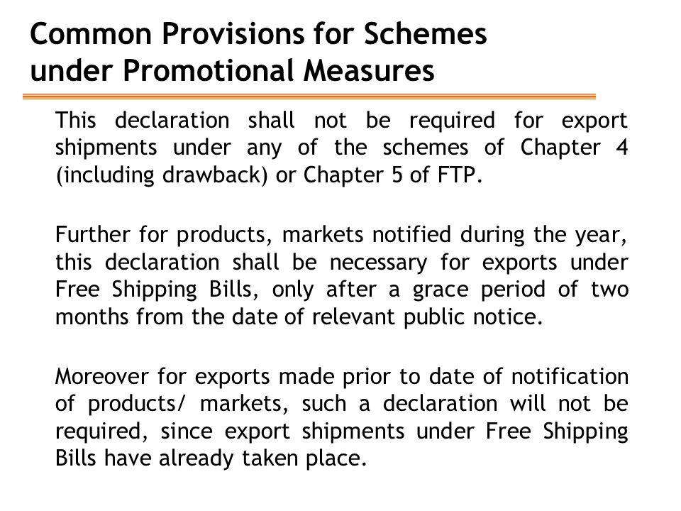 Common Provisions for Schemes under Promotional Measures This declaration shall not be required for export shipments under any of the schemes of Chapter 4 (including drawback) or Chapter 5 of FTP.