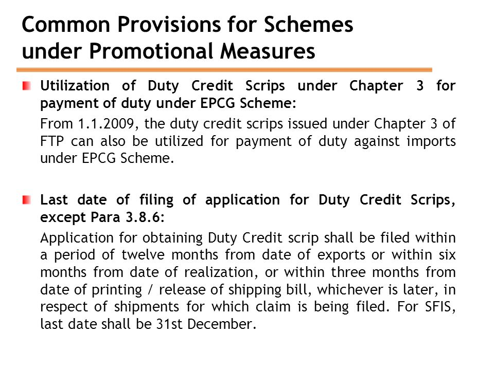 Common Provisions for Schemes under Promotional Measures Utilization of Duty Credit Scrips under Chapter 3 for payment of duty under EPCG Scheme: From 1.1.2009, the duty credit scrips issued under Chapter 3 of FTP can also be utilized for payment of duty against imports under EPCG Scheme.