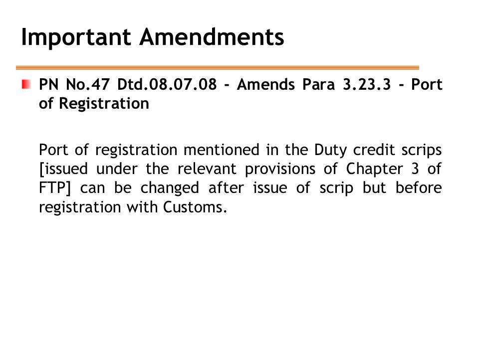 Important Amendments PN No.47 Dtd.08.07.08 - Amends Para 3.23.3 - Port of Registration Port of registration mentioned in the Duty credit scrips [issue