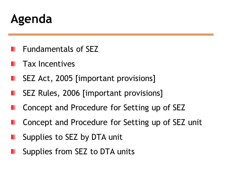 Agenda Fundamentals of SEZ Tax Incentives SEZ Act, 2005 [important provisions] SEZ Rules, 2006 [important provisions] Concept and Procedure for Settin