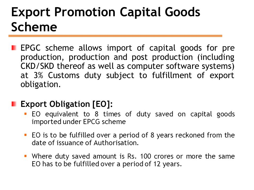 Export Promotion Capital Goods Scheme EPGC scheme allows import of capital goods for pre production, production and post production (including CKD/SKD thereof as well as computer software systems) at 3% Customs duty subject to fulfillment of export obligation.