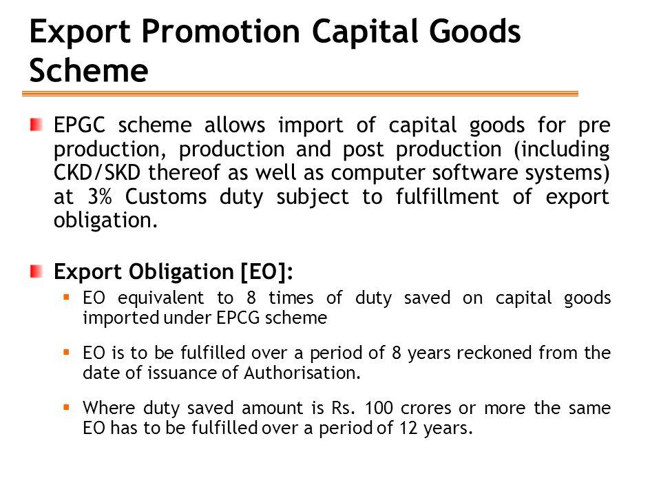 Export Promotion Capital Goods Scheme EPGC scheme allows import of capital goods for pre production, production and post production (including CKD/SKD