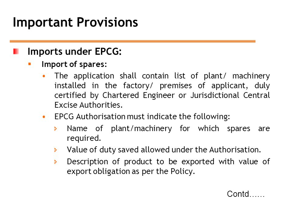 Important Provisions Imports under EPCG:  Import of spares: The application shall contain list of plant/ machinery installed in the factory/ premises of applicant, duly certified by Chartered Engineer or Jurisdictional Central Excise Authorities.