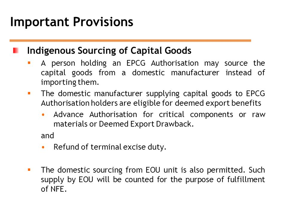 Important Provisions Indigenous Sourcing of Capital Goods  A person holding an EPCG Authorisation may source the capital goods from a domestic manufacturer instead of importing them.