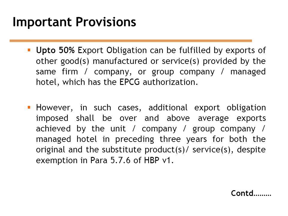 Important Provisions  Upto 50% Export Obligation can be fulfilled by exports of other good(s) manufactured or service(s) provided by the same firm / company, or group company / managed hotel, which has the EPCG authorization.