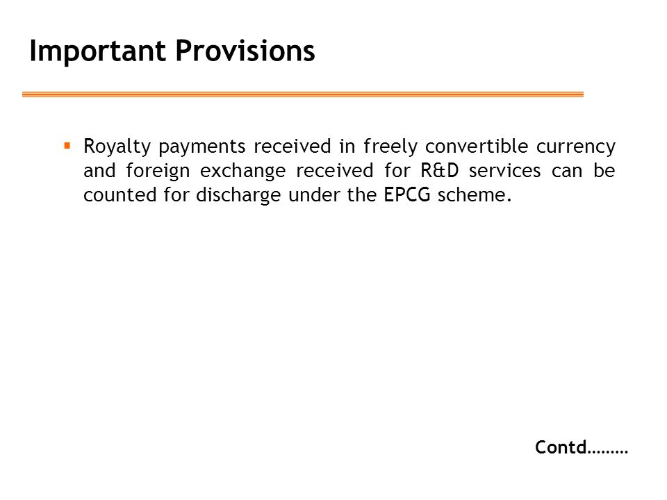 Important Provisions  Royalty payments received in freely convertible currency and foreign exchange received for R&D services can be counted for discharge under the EPCG scheme.
