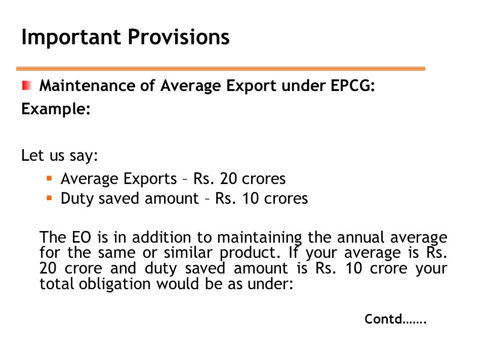 Important Provisions Maintenance of Average Export under EPCG: Example: Let us say:  Average Exports – Rs. 20 crores  Duty saved amount – Rs. 10 cro