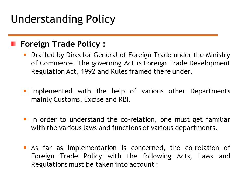 Understanding Policy Foreign Trade Policy :  Drafted by Director General of Foreign Trade under the Ministry of Commerce. The governing Act is Foreig