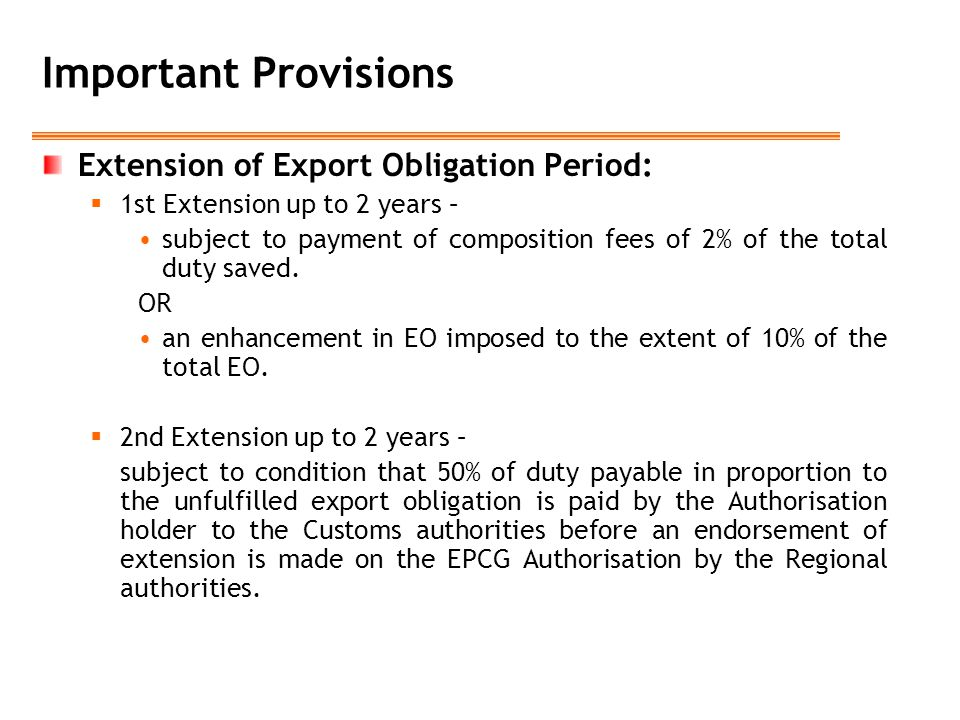 Important Provisions Extension of Export Obligation Period:  1st Extension up to 2 years – subject to payment of composition fees of 2% of the total duty saved.
