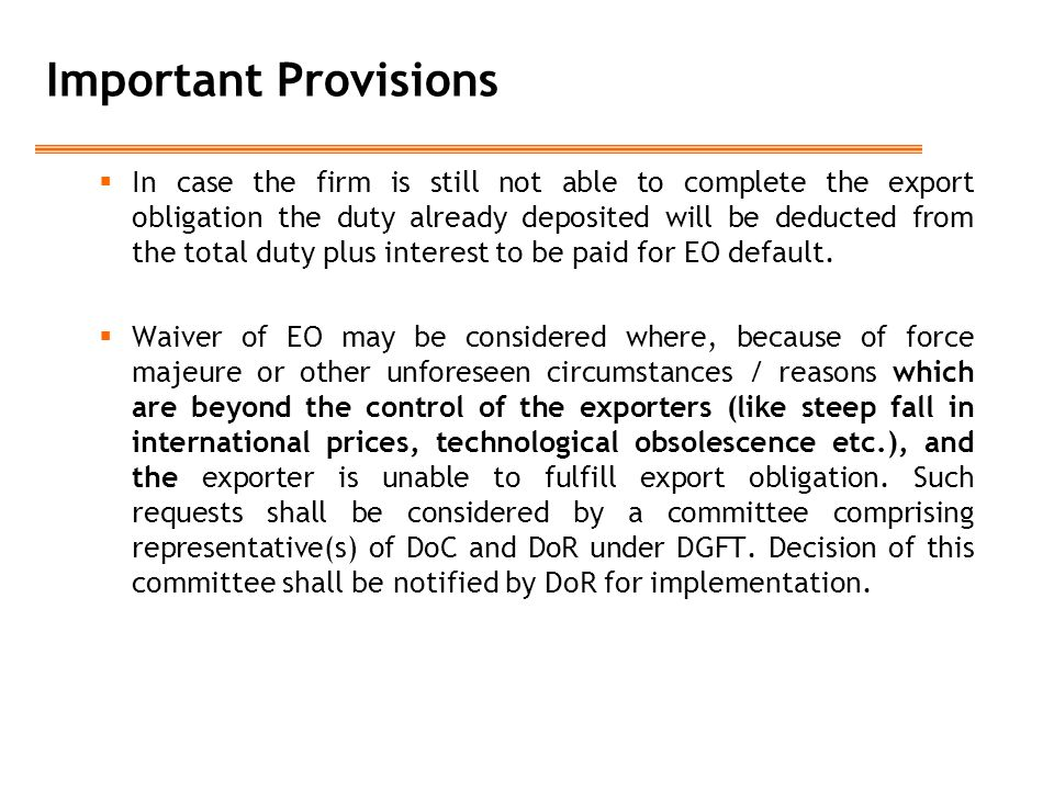 Important Provisions  In case the firm is still not able to complete the export obligation the duty already deposited will be deducted from the total duty plus interest to be paid for EO default.