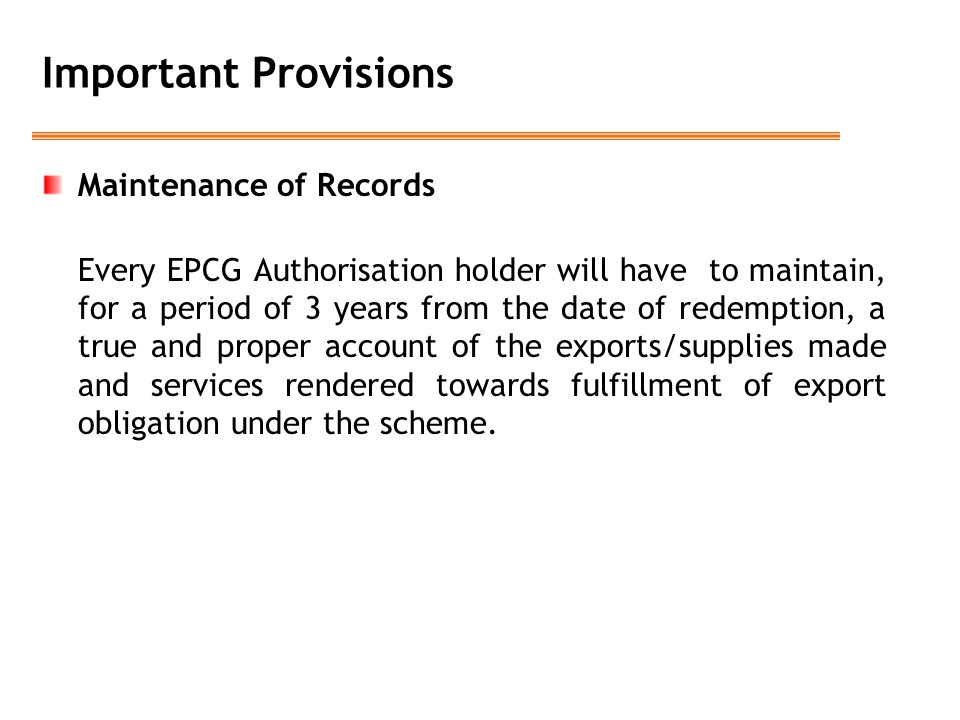 Important Provisions Maintenance of Records Every EPCG Authorisation holder will have to maintain, for a period of 3 years from the date of redemption